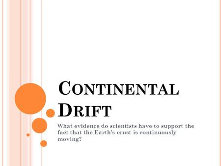 Continental Drift What evidence do scientists have to support the fact that the Earth's crust is continuously moving?