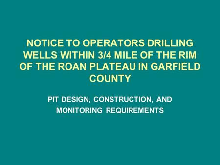 NOTICE TO OPERATORS DRILLING WELLS WITHIN 3/4 MILE OF THE RIM OF THE ROAN PLATEAU IN GARFIELD COUNTY PIT DESIGN, CONSTRUCTION, AND MONITORING REQUIREMENTS.