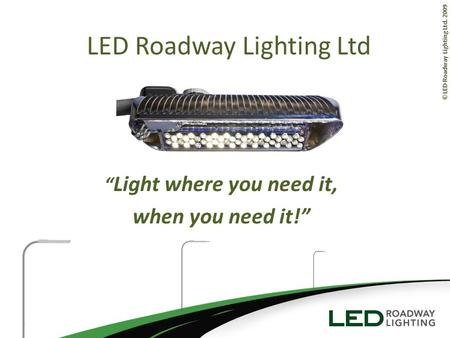 ©LED Roadway Lighting Ltd. 2009 Light where you need it, when you need it! LED Roadway Lighting Ltd.