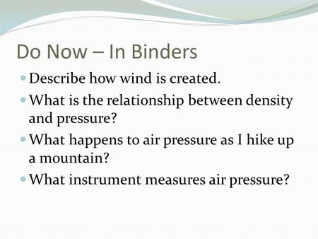 Do Now – In Binders Describe how wind is created. What is the relationship between density and pressure? What happens to air pressure as I hike up a mountain?
