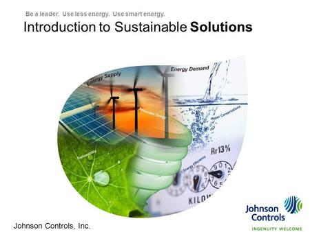 Pg 1 1 Introduction to Sustainable Solutions Johnson Controls, Inc. Be a leader. Use less energy. Use smart energy.