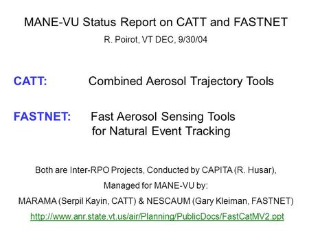 MANE-VU Status Report on CATT and FASTNET R. Poirot, VT DEC, 9/30/04 CATT: Combined Aerosol Trajectory Tools FASTNET: Fast Aerosol Sensing Tools for Natural.