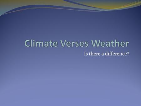 Is there a difference?. Climate Vs. Weather Climate Long-term weather patterns of an area Weather Current state of the troposphere Short term variations.