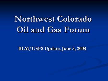 Northwest Colorado Oil and Gas Forum BLM/USFS Update, June 5, 2008.