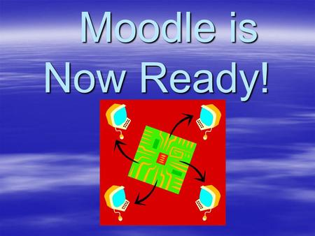 Moodle is Now Ready! Moodle is Now Ready!. How We Got There Moodle is a share-ware program like Black Board that allows us to teach students on-line.