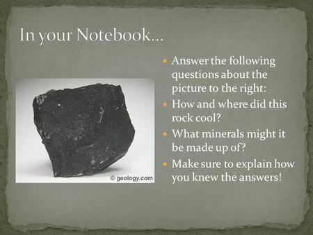 In your Notebook… Answer the following questions about the picture to the right: How and where did this rock cool? What minerals might it be made up.