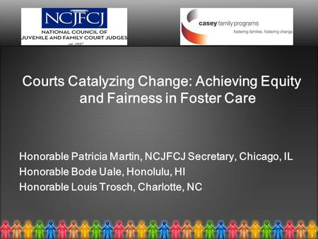 Courts Catalyzing Change: Achieving Equity and Fairness in Foster Care Honorable Patricia Martin, NCJFCJ Secretary, Chicago, IL Honorable Bode Uale, Honolulu,
