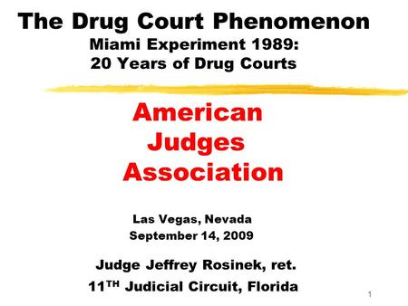 1 The Drug Court Phenomenon Miami Experiment 1989: 20 Years of Drug Courts American Judges Association Las Vegas, Nevada September 14, 2009 Judge Jeffrey.