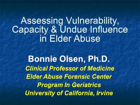 Bonnie Olsen, Ph.D. Clinical Professor of Medicine Elder Abuse Forensic Center Program In Geriatrics University of California, Irvine Bonnie Olsen, Ph.D.