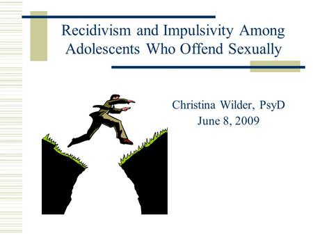 Recidivism and Impulsivity Among Adolescents Who Offend Sexually Christina Wilder, PsyD June 8, 2009.