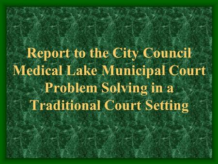 Report to the City Council Medical Lake Municipal Court Problem Solving in a Traditional Court Setting.