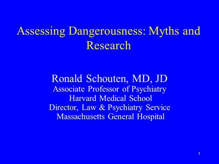 1 Assessing Dangerousness: Myths and Research Ronald Schouten, MD, JD Associate Professor of Psychiatry Harvard Medical School Director, Law & Psychiatry.