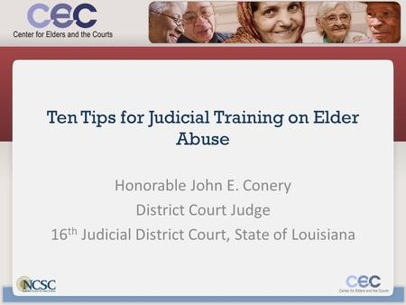 Ten Tips for Judicial Training on Elder Abuse Honorable John E. Conery District Court Judge 16 th Judicial District Court, State of Louisiana.