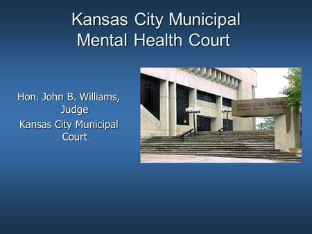 Kansas City Municipal Mental Health Court Hon. John B. Williams, Judge Kansas City Municipal Court.