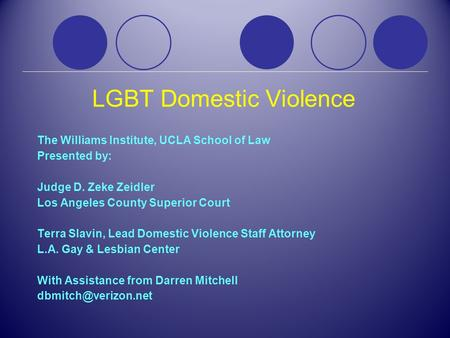 LGBT Domestic Violence The Williams Institute, UCLA School of Law Presented by: Judge D. Zeke Zeidler Los Angeles County Superior Court Terra Slavin, Lead.