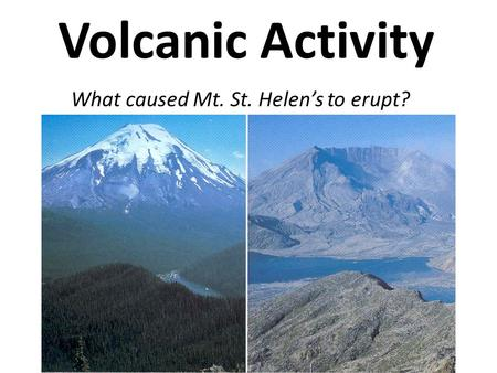 Volcanic Activity What caused Mt. St. Helens to erupt?