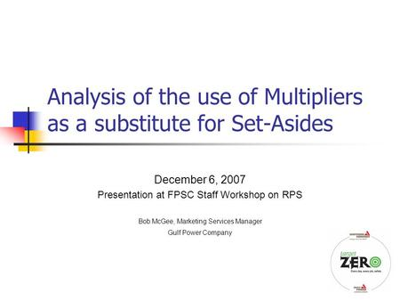 1 Analysis of the use of Multipliers as a substitute for Set-Asides December 6, 2007 Presentation at FPSC Staff Workshop on RPS Bob McGee, Marketing Services.