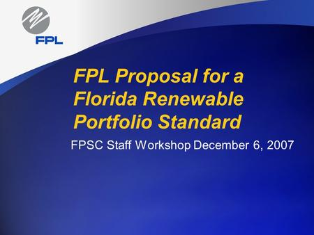 FPL Proposal for a Florida Renewable Portfolio Standard FPSC Staff Workshop December 6, 2007.