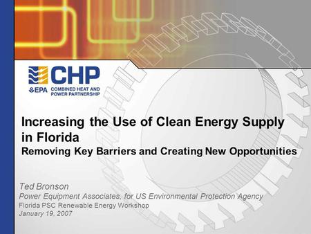 Increasing the Use of Clean Energy Supply in Florida Removing Key Barriers and Creating New Opportunities Ted Bronson Power Equipment Associates, for US.