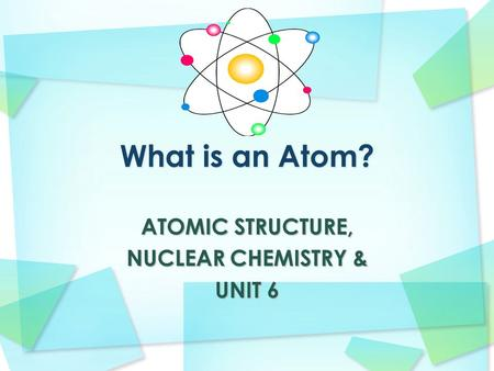 ATOMIC STRUCTURE, NUCLEAR CHEMISTRY & UNIT 6