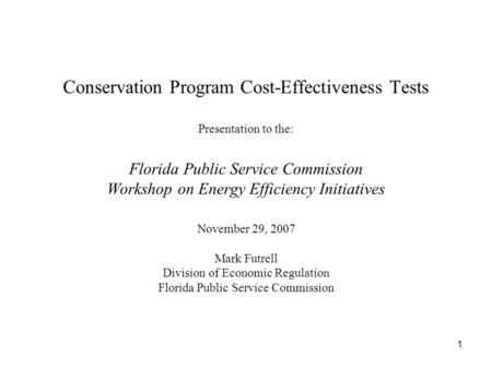 1 Conservation Program Cost-Effectiveness Tests Presentation to the: Florida Public Service Commission Workshop on Energy Efficiency Initiatives November.