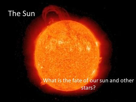 The Sun What is the fate of our sun and other stars?