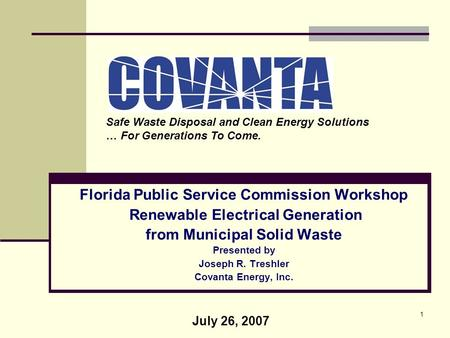 1 Florida Public Service Commission Workshop Renewable Electrical Generation from Municipal Solid Waste Presented by Joseph R. Treshler Covanta Energy,