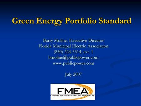 Green Energy Portfolio Standard Barry Moline, Executive Director Florida Municipal Electric Association (850) 224-3314, ext. 1