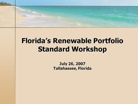Floridas Renewable Portfolio Standard Workshop July 26, 2007 Tallahassee, Florida.