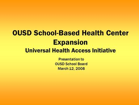 OUSD School-Based Health Center Expansion Universal Health Access Initiative Presentation to OUSD School Board March 12, 2008.