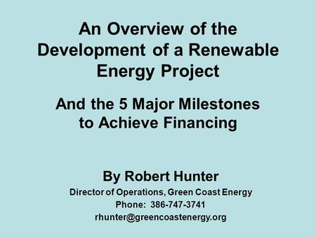 An Overview of the Development of a Renewable Energy Project And the 5 Major Milestones to Achieve Financing By Robert Hunter Director of Operations, Green.