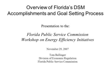 Overview of Floridas DSM Accomplishments and Goal Setting Process Presentation to the: Florida Public Service Commission Workshop on Energy Efficiency.