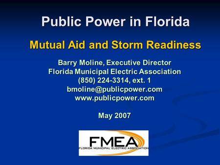 Public Power in Florida Mutual Aid and Storm Readiness Barry Moline, Executive Director Florida Municipal Electric Association (850) 224-3314, ext. 1