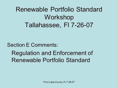 From Lake County, FL 7-26-07 Renewable Portfolio Standard Workshop Tallahassee, Fl 7-26-07 Section E Comments: Regulation and Enforcement of Renewable.