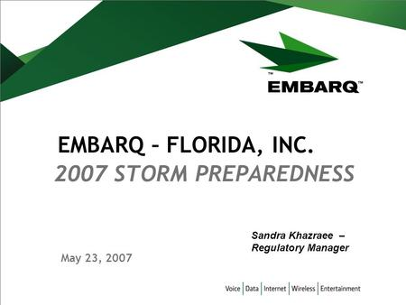 May 23, 2007 2007 STORM PREPAREDNESS EMBARQ – FLORIDA, INC. Sandra Khazraee – Regulatory Manager.