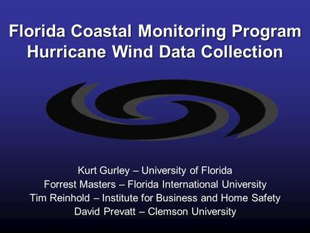 Florida Coastal Monitoring Program Hurricane Wind Data Collection Kurt Gurley – University of Florida Forrest Masters – Florida International University.