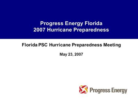 Progress Energy Florida 2007 Hurricane Preparedness Florida PSC Hurricane Preparedness Meeting May 23, 2007.