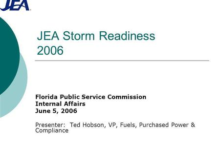 JEA Storm Readiness 2006 Florida Public Service Commission Internal Affairs June 5, 2006 Presenter: Ted Hobson, VP, Fuels, Purchased Power & Compliance.
