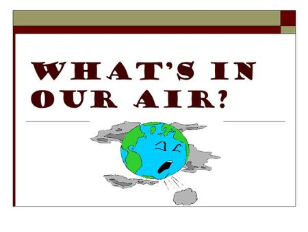 WHATS IN OUR AIR?. THE STRUCTURE OF THE ATMOSPHERE 78% Nitrogen (N 2 ) 21% Oxygen (O 2 ) 0.035 % Carbon Dioxide (CO 2 ) Rest trace gases such as H 2 O,