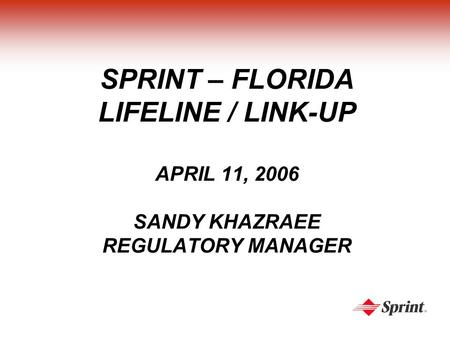 SPRINT – FLORIDA LIFELINE / LINK-UP APRIL 11, 2006 SANDY KHAZRAEE REGULATORY MANAGER.