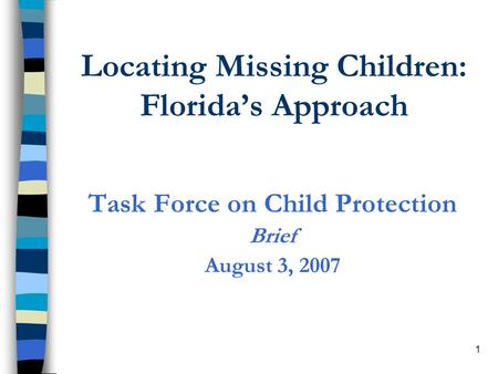 1 Locating Missing Children: Floridas Approach Task Force on Child Protection Brief August 3, 2007.