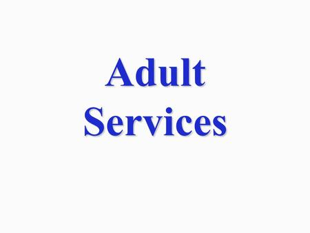 Adult Services. Vulnerable adults at risk or victim of abuse, neglect, or exploitation. Adults with disabilities who need assistance to remain in the.