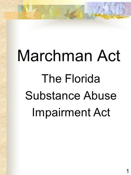1 Marchman Act The Florida Substance Abuse Impairment Act.