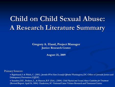 Child on Child Sexual Abuse: A Research Literature Summary Primary Sources: Righthand, S. & Welch, C. (2001). Juveniles Who Have Sexually Offended. Washington,