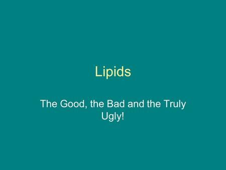 Lipids The Good, the Bad and the Truly Ugly!. Lipids Organic molecules most of which do not dissolve in water. Fats & oils Types of lipids: –Fatty acids.