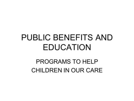 PUBLIC BENEFITS AND EDUCATION PROGRAMS TO HELP CHILDREN IN OUR CARE.