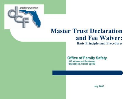 Master Trust Declaration and Fee Waiver: Basic Principles and Procedures Office of Family Safety 1317 Winewood Boulevard Tallahassee, Florida 32399 July.