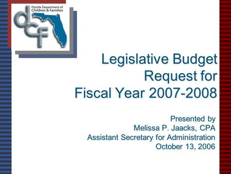 Legislative Budget Request for Fiscal Year 2007-2008 Presented by Melissa P. Jaacks, CPA Assistant Secretary for Administration October 13, 2006.