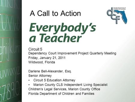 A Call to Action Circuit 5 Dependency Court Improvement Project Quarterly Meeting Friday, January 21, 2011 Wildwood, Florida Darlene Bell-Alexander, Esq.