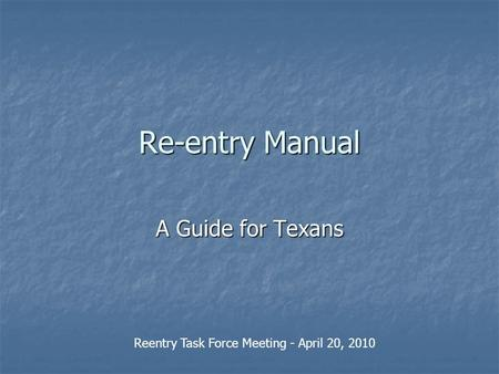 Re-entry Manual A Guide for Texans Reentry Task Force Meeting - April 20, 2010.